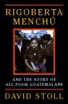 Rigoberta Menchu And The Story Of All Poor Guatemalans - David Stoll