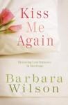 Kiss Me Again: Restoring Lost Intimacy in Marriage - Barbara Wilson