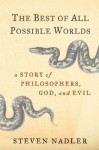 The Best of All Possible Worlds: A Story of Philosophers, God, and Evil - Steven Nadler