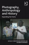 Photography, Anthropology, And History: Expanding The Frame - Christopher Morton, Elizabeth Edwards