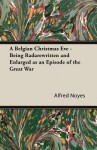 "A Belgian Christmas Eve - Being ""Rada""rewritten and Enlarged as an Episode of the Great War - Alfred Noyes"