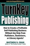 Turnkey Publishing: How to Create a Profitable Self-Publishing Business Without Any Help from Publishers, Bookstores, or Literary Agents! - Matthew S. Chan