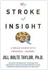 My Stroke of Insight: A Brain Scientist's Personal Journey - Jill Bolte Taylor