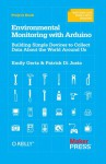 Environmental Monitoring with Arduino: Building Simple Devices to Collect Data About the World Around Us - Emily Gertz, Patrick DiJusto, Patrick Di Justo
