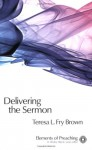 Delivering the Sermon: Voice, Body, and Animation in Proclamation (Elements of Preaching) (Elements of Preaching) - Teresa L. Fry Brown