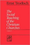 The Social Teaching of the Christian Churches - Ernst Troeltsch