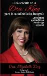 Guia Sencilla de La Dra. King Para La Salud Holistica Integral: Lecciones Aprendidas En Mi Viaje Personal - Elizabeth King