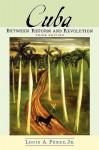 Cuba: Between Reform and Revolution - Louis A. Pérez Jr.