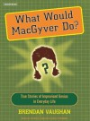 What Would Macgyver Do?: True Stories of Improvised Genius in Everyday Life - Brendan Vaughan, Patrick G. Lawlor, Shelly Frasier, Patrick Lawlor