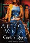 Captive Queen:: A Novel of Eleanor of Aquitaine - Alison Weir, Rosalyn Landor