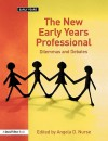 The New Early Years Professional: Dilemmas And Debates - Angela D. Nurse