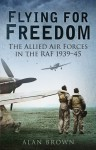 Flying for Freedom: The Allied Air Forces in the RAF 1939-45 - Alan Brown