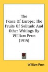 The Peace of Europe; The Fruits of Solitude and Other Writings - William Penn