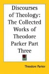 Discourses of Theology: The Collected Works of Theodore Parker Part Three - Theodore Parker