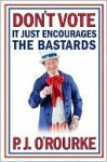 Don't Vote - It Just Encourages the Bastards - P.J. O'Rourke