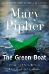 The Green Boat: Reviving Ourselves in Our Capsized Culture - Mary Pipher