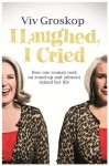 I Laughed, I Cried: How One Woman Took On Stand-Up and (Almost) Ruined Her Life - Viv Groskop