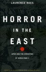 Horror In The East: Japan And The Atrocities Of World War 2 - Laurence Rees