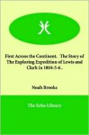 First Across the Continent. the Story of the Exploring Expedition of Lewis and Clark in 1804-5-6 - Noah Brooks