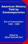 American History Told by Contemporaries: Era of Colonization 1492 - 1689 - Albert Bushnell Hart