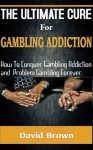 The Ultimate Cure for Gambling Addiction; How To Conquer Gambling Addiction and Problem Gambling Forever - David Brown