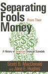 Seperating Fools from Their Money: A History of American Financial Scandals - Scott MacDonald, Jane E. Hughes