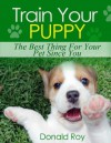 Train Your Puppy: The Best Thing For Your Pet Since You - Donald Roy