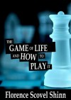 The Game of Life and How to Play it - Florence Scovel Shinn - Florence Scovel Shinn