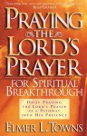Praying the Lord's Prayer for Spiritual Breakthrough: Daily Praying the Lord's Prayer As A Pathway Into His Presence - Elmer L. Towns