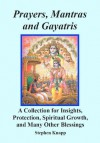 Prayers, Mantras and Gayatris: A Huge Collection for Insights, Protection, Spiritual Growth, and Many Other Blessings - Stephen Knapp