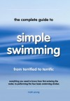 The Complete Guide to Simple Swimming: Everything You Need to Know from Your First Entry into the Pool to Swimming the Four Basic Strokes - Mark Young