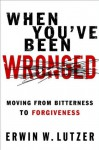 When You've Been Wronged: Moving From Bitterness to Forgiveness - Erwin W. Lutzer
