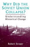 Why Did the Soviet Union Collapse?: Understanding Historical Change - Robert W. Strayer