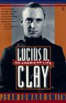 Lucius D. Clay: An American Life - Jean Edward Smith