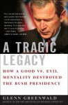 A Tragic Legacy: How a Good vs. Evil Mentality Destroyed the Bush Presidency - Glenn Greenwald