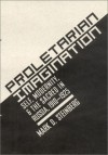 Proletarian Imagination: Self, Modernity, and the Sacred in Russia, 1910 1925 - Mark D. Steinberg