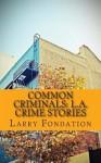 Common Criminals: L.A. Crime Stories - Larry Fondation