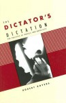 The Dictator's Dictation: The Politics of Novels and Novelists - Robert Boyers