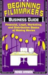 The Beginning Filmmaker's Business Guide: Financial, Legal, Marketing, and Distribution Basics of Making Movies - Renee Harmon