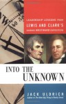 Into the Unknown: Leadership Lessons from Lewis & Clark's Daring Westward Expedition - Jack Uldrich, Meriwether Lewis, William Clark