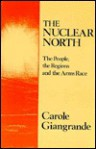 The Nuclear North: The People, The Regions, And The Arms Race - Carole Giangrande