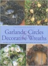 The Complete Book of Garlands, Circles & Decorative Wreaths: Creating Beautiful Seasonal Displays from Flowers and Natural Materials - Fiona Barnett
