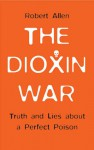 The Dioxin War: Truth and Lies About a Perfect Poison - Robert Allen