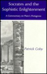 Socrates and the Sophistic Enlightenment: A Commentary on Plato's Protagoras - Patrick Coby