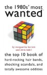 The 1980s' Most Wanted?: The Top 10 Book of Hard-Rocking Hair Bands, Shocking Scandals, and Totally Awesome Oddities - Marguerite Barrett, Chris Kahrl
