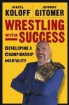 Wrestling with Success: Developing a Championship Mentality - Nikita Koloff, Jeffrey Gitomer