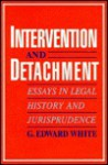 Intervention and Detachment: Essays in Legal History and Jurisprudence - G. Edward White