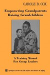 Empowering Grandparents Raising Grandchildren: A Training Manual for Group Leaders - Carole B. Cox