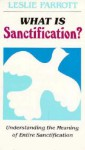 What Is Sanctification?: Understanding the Meaning of Entire Sanctification - Les Parrott III