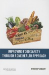 Improving Food Safety Through a One Health Approach: Workshop Summary - Forum on Microbial Threats, Board on Global Health, Institute of Medicine